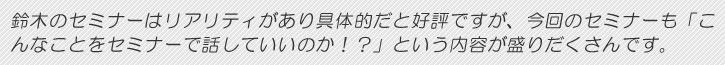 鈴木のセミナーはリアリティがあり具体的だと好評ですが、今回のセミナーも「こんなことをセミナーで話していいのか!?」という内容が盛りだくさんです。